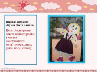 Игровая ситуация «Кукла Настя пляшет» Цель: Расширения опыта ориентировки в ч