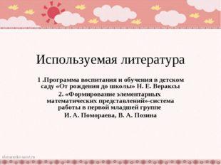 Используемая литература 1 .Программа воспитания и обучения в детском саду «От