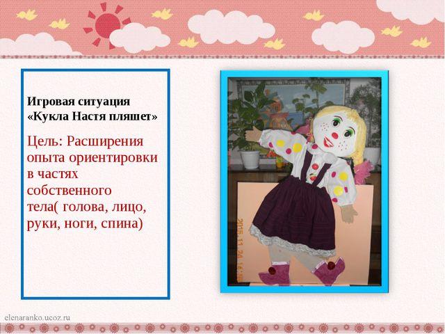 Игровая ситуация «Кукла Настя пляшет» Цель: Расширения опыта ориентировки в ч...