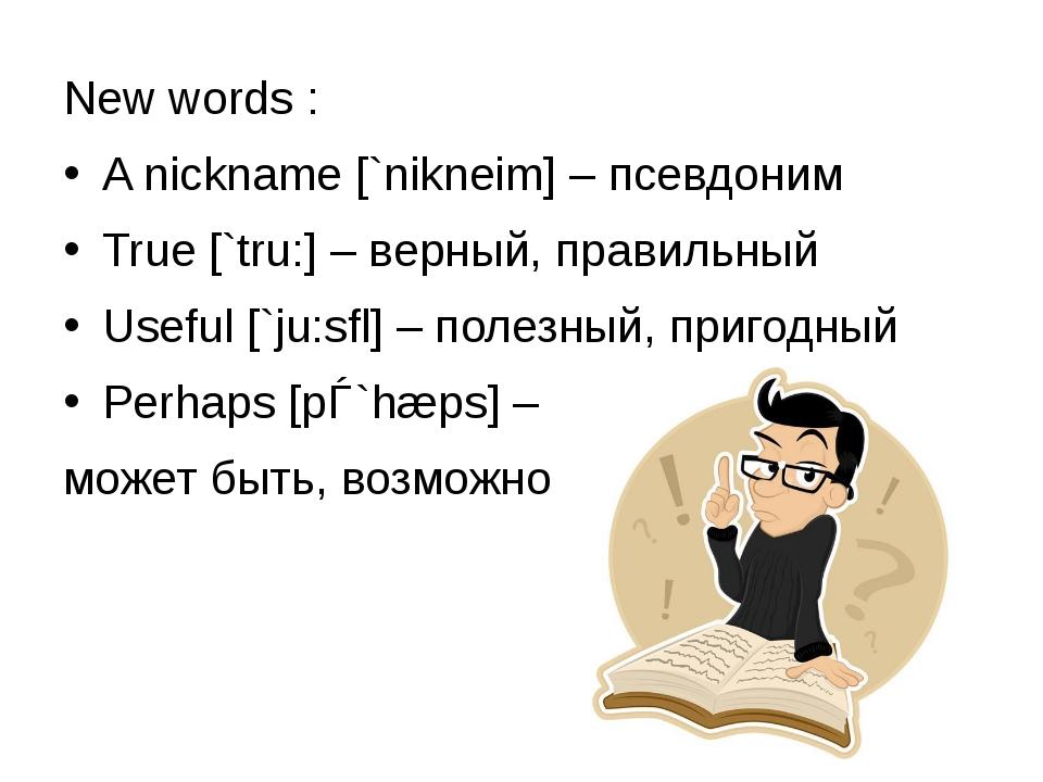 New words : A nickname [`nikneim] – псевдоним True [`tru:] – верный, правильн...
