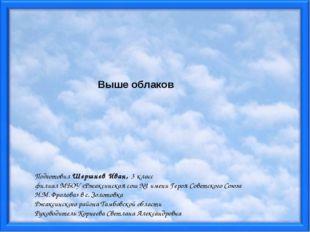 Выше облаков Подготовил Шершнев Иван, 3 класс филиал МБОУ «Ржаксинская сош №