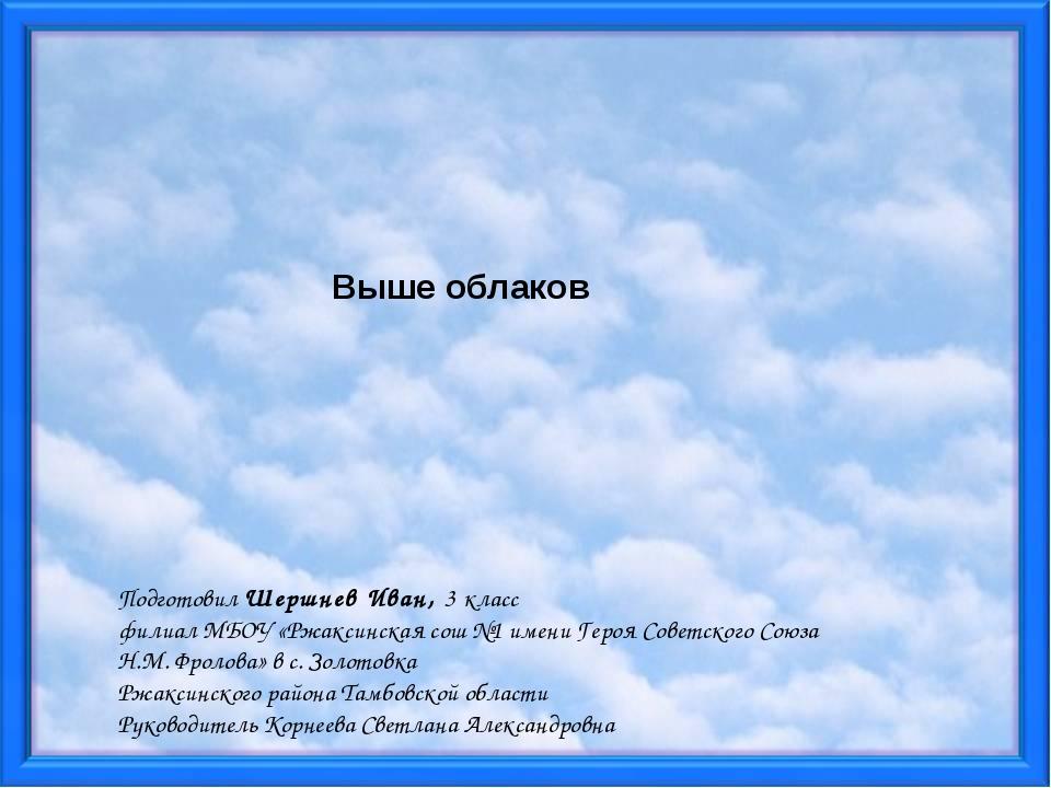 Выше облаков Подготовил Шершнев Иван, 3 класс филиал МБОУ «Ржаксинская сош №...