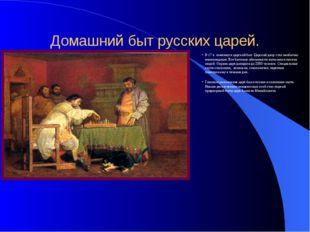 Домашний быт русских царей. В 17 в. изменился царский быт. Царский двор стал