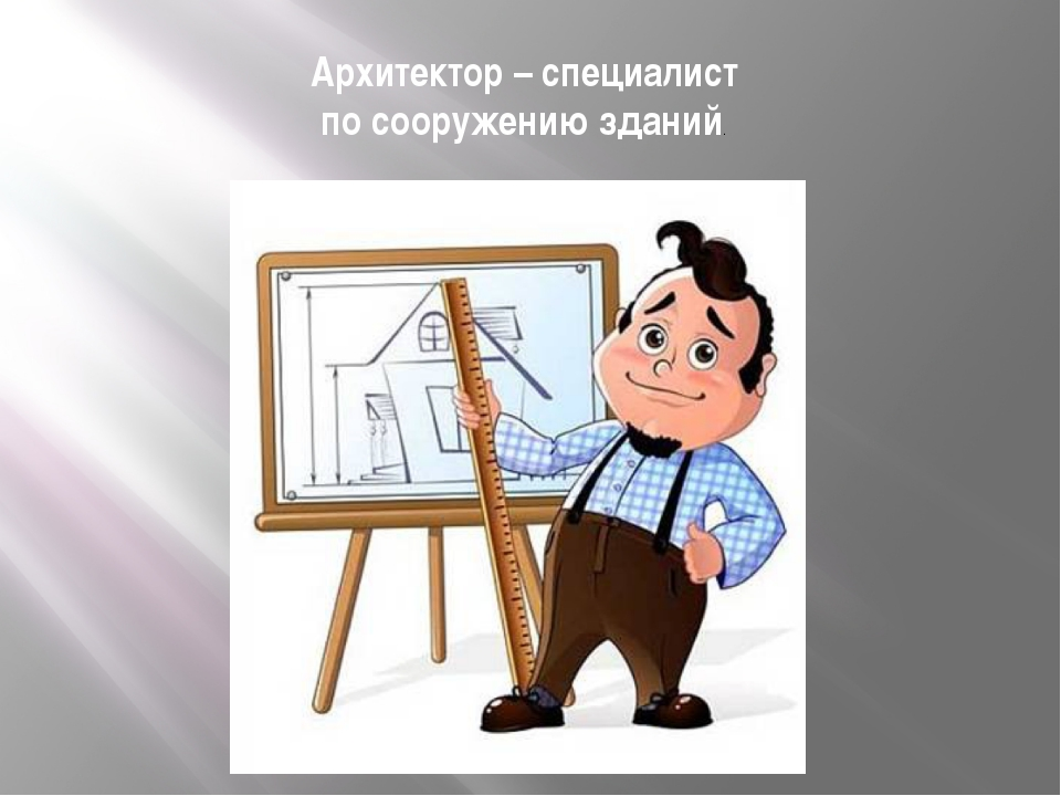Архитектор – специалист по сооружению зданий.