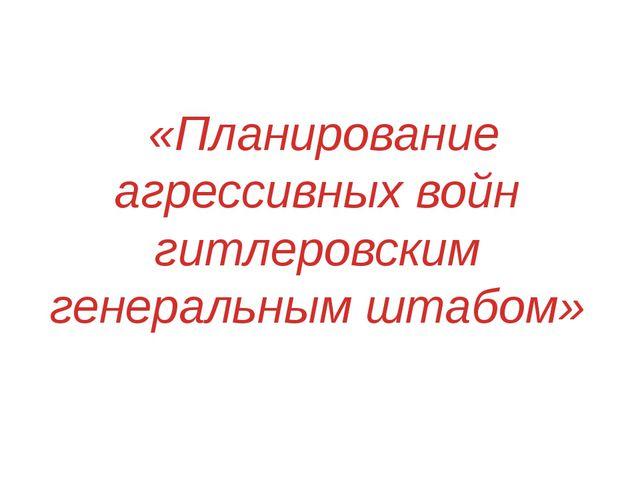 «Планирование агрессивных войн гитлеровским генеральным штабом»