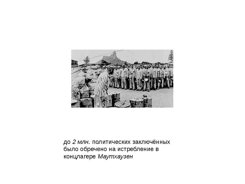 до 2 млн. политических заключённых было обречено на истребление в концлагере...