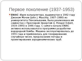 Первое поколение (1937-1953) ENIAC -Идея калькулятора, выдвинутая в 1942 году