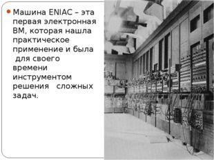 Машина ENIAC – эта первая электронная ВМ, которая нашла практическое применен