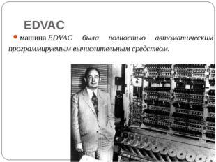 EDVAC машинаEDVAC была полностью автоматическим программируемым вычислительн