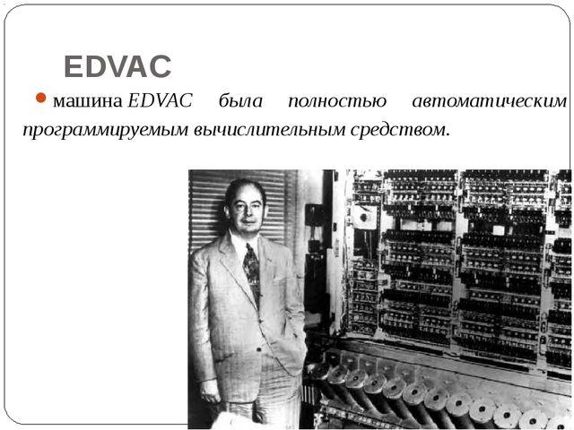 EDVAC машинаEDVAC была полностью автоматическим программируемым вычислительн...