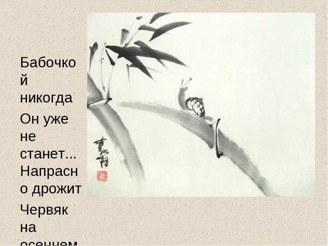 Бабочкой никогда Он уже не станет... Напрасно дрожит Червяк на осеннем ветру.
