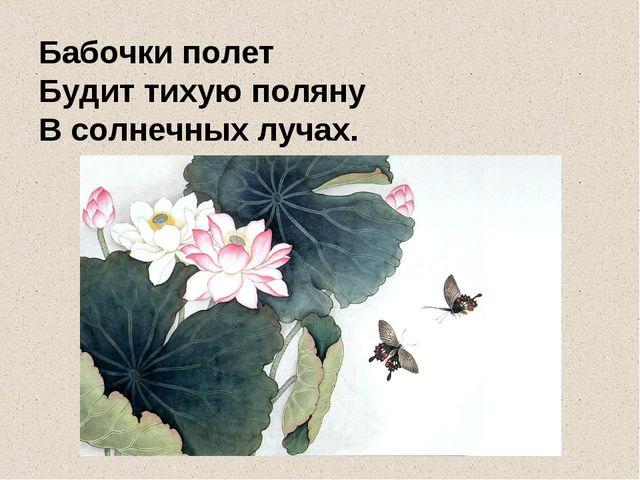 Бабочки полет Будит тихую поляну В солнечных лучах.