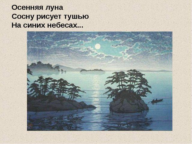 Осенняя луна Сосну рисует тушью На синих небесах...