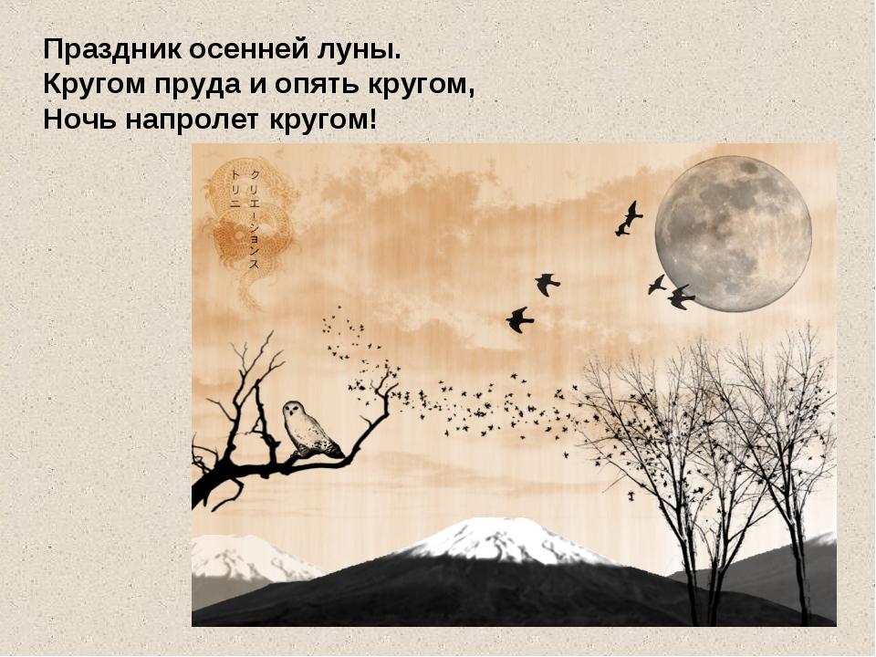 Праздник осенней луны. Кругом пруда и опять кругом, Ночь напролет кругом!
