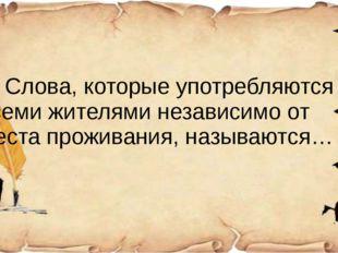 3) Слова, которые употребляются всеми жителями независимо от места проживани
