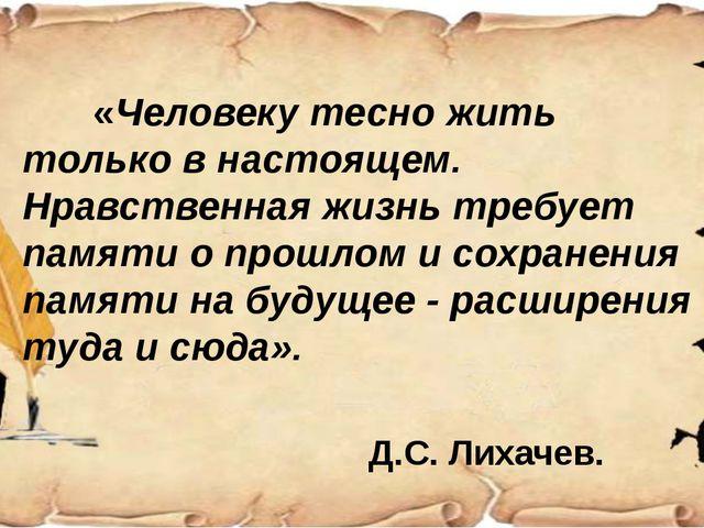 «Человеку тесно жить только в настоящем. Нравственная жизнь требует памяти...