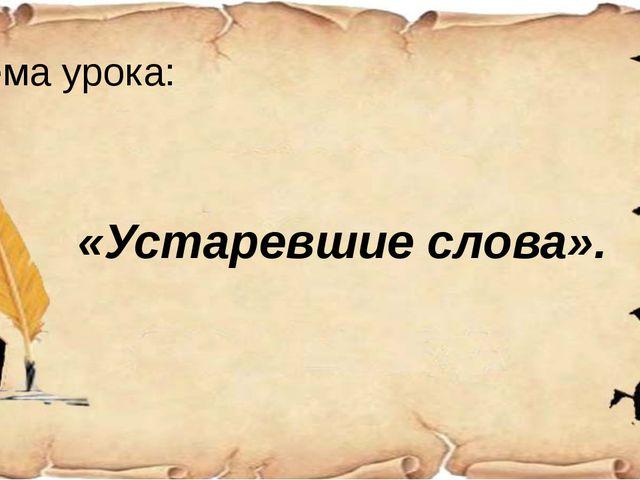 Тема урока:  «Устаревшие слова».