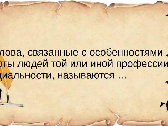 4) Слова, связанные с особенностями работы людей той или иной профессии, спе...