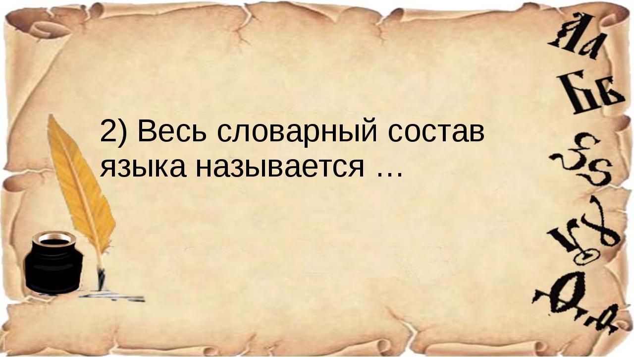 2) Весь словарный состав языка называется …