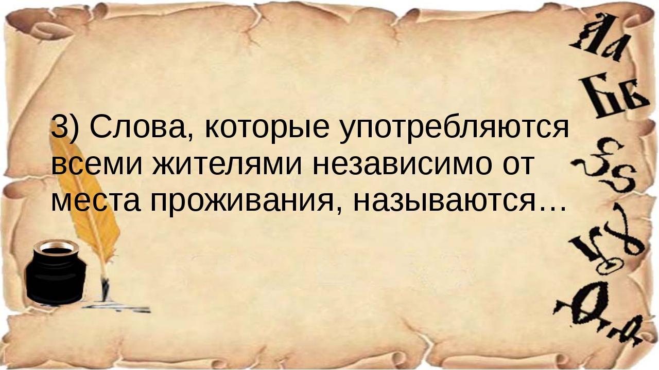 3) Слова, которые употребляются всеми жителями независимо от места проживани...