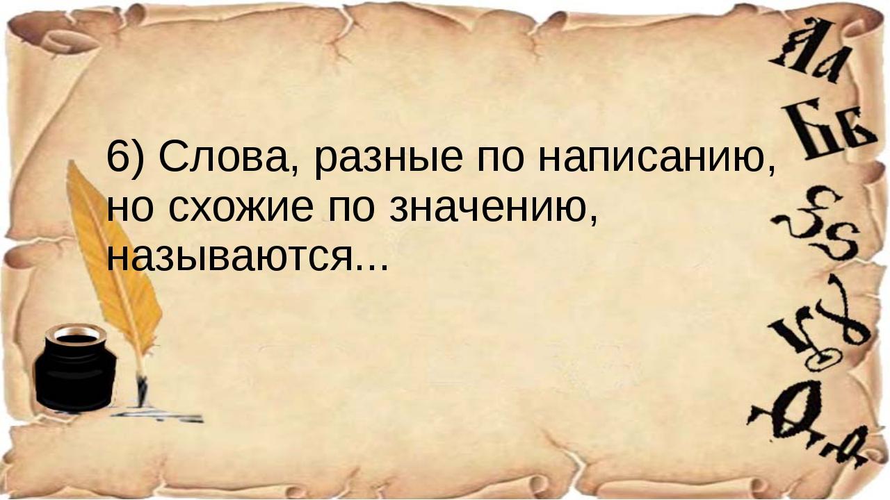 6) Слова, разные по написанию, но схожие по значению, называются...