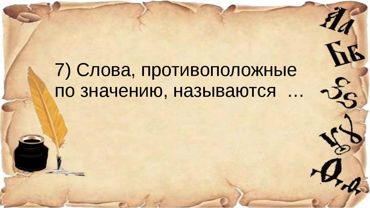 7) Слова, противоположные по значению, называются …