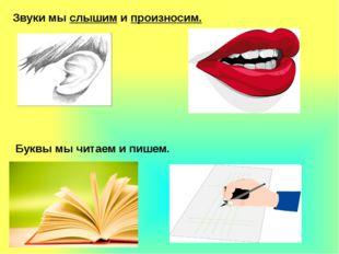 Звуки мы слышим и произносим. Буквы мы читаем и пишем.