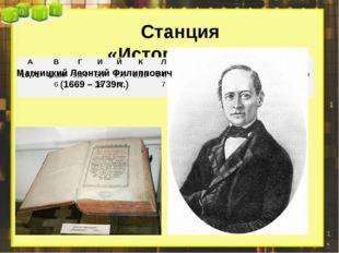 Станция «Историческая» Магницкий Леонтий Филиппович (1669 – 1739гг.) А В Г И