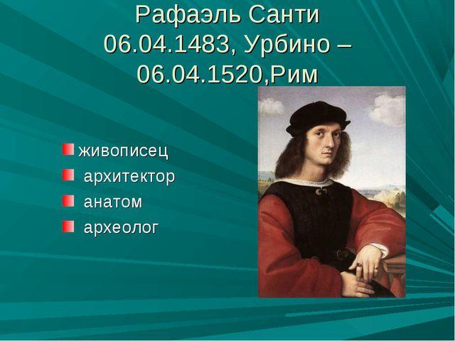 Рафаэль Санти 06.04.1483, Урбино – 06.04.1520,Рим живописец архитектор анатом...