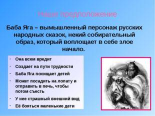Наше предположение Баба Яга – вымышленный персонаж русских народных сказок, н