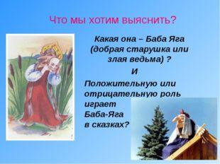 Что мы хотим выяснить? Какая она – Баба Яга (добрая старушка или злая ведьма