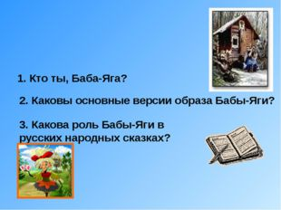 1. Кто ты, Баба-Яга? 2. Каковы основные версии образа Бабы-Яги? 3. Какова ро