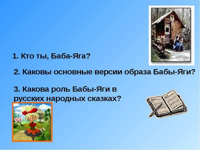 1. Кто ты, Баба-Яга? 2. Каковы основные версии образа Бабы-Яги? 3. Какова ро...