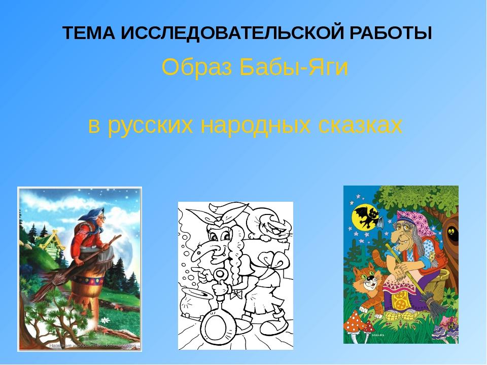Образ Бабы-Яги в русских народных сказках ТЕМА ИССЛЕДОВАТЕЛЬСКОЙ РАБОТЫ
