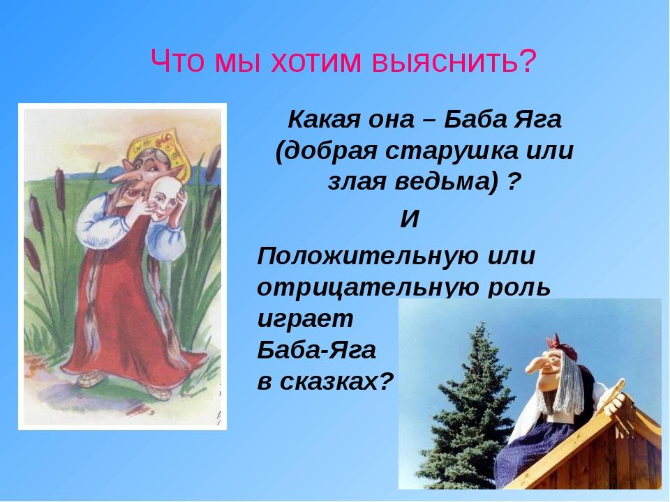 Что мы хотим выяснить? Какая она – Баба Яга (добрая старушка или злая ведьма...