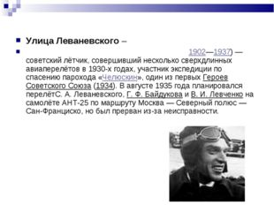 Улица Леваневского – ЛЕВАНЕВСКИЙ Сигизму́нд Алекса́ндрович1902—1937)— совет