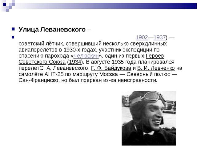 Улица Леваневского – ЛЕВАНЕВСКИЙ Сигизму́нд Алекса́ндрович1902—1937)— совет...