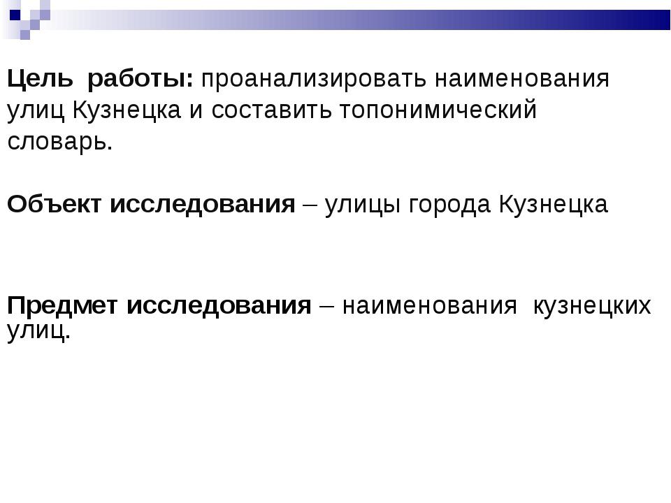 Цель работы: проанализировать наименования улиц Кузнецка и составить топоними...