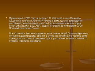 Музей открыт в 2000 году на родине Т.С. Мальцева, в селе Мальцево Шадринского