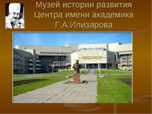 Музей истории развития Центра имени академика Г.А.Илизарова