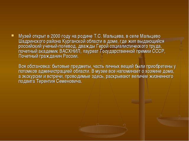 Музей открыт в 2000 году на родине Т.С. Мальцева, в селе Мальцево Шадринского...