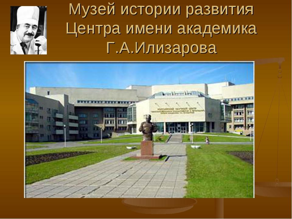 Музей истории развития Центра имени академика Г.А.Илизарова  ...