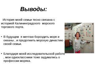 Выводы: История моей семьи тесно связана с историей Калининградского морского