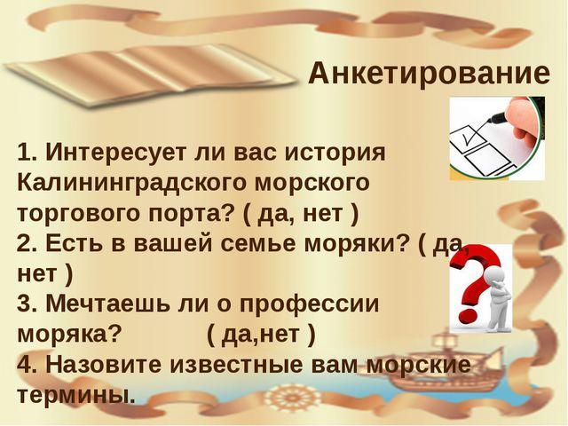 Анкетирование 1. Интересует ли вас история Калининградского морского торгово...