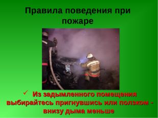 Правила поведения при пожаре Из задымленного помещения выбирайтесь пригнувшис