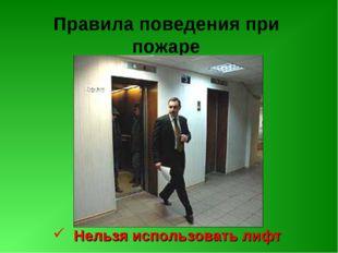 Правила поведения при пожаре Нельзя использовать лифт