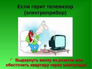 Если горит телевизор (электроприбор) Выдернуть вилку из розетки или обесточит