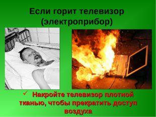 Если горит телевизор (электроприбор) Накройте телевизор плотной тканью, чтобы