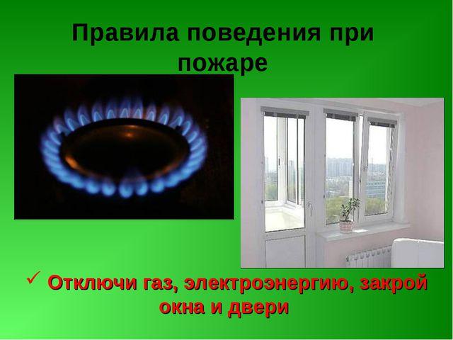 Правила поведения при пожаре Отключи газ, электроэнергию, закрой окна и двери