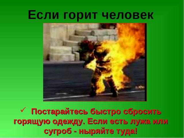 Если горит человек Постарайтесь быстро сбросить горящую одежду. Если есть луж...